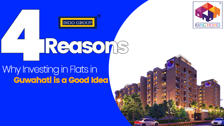4 Reasons Why Investing in Flats in Guwahati is a Good Idea